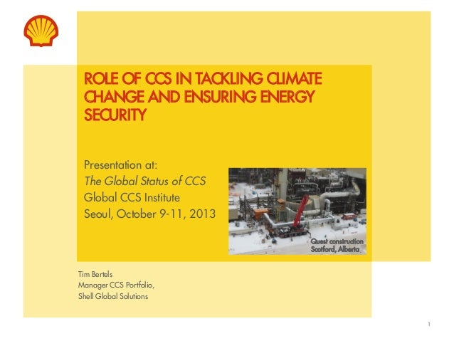 ROLE OF CCS IN TACKLING CLIMATE CHANGE AND ENSURING ENERGY SECURITY Presentation at: The Global Status of CCS Global CCS I...