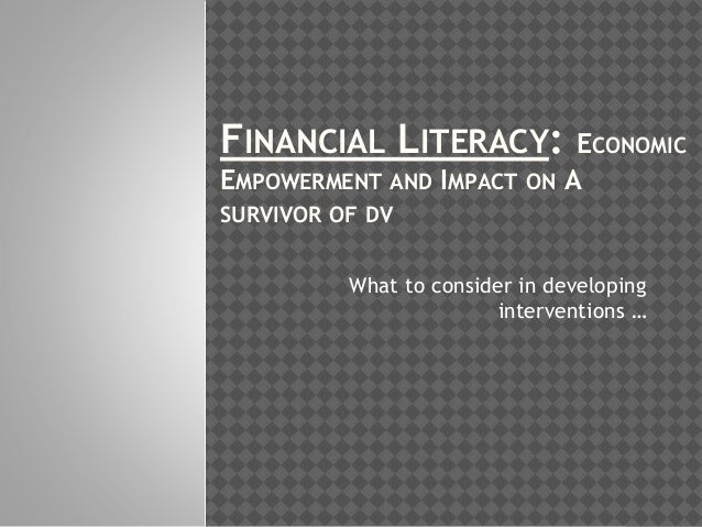 FINANCIAL LITERACY: ECONOMIC EMPOWERMENT AND IMPACT ON A SURVIVOR OF DV What to consider in developing interventions …