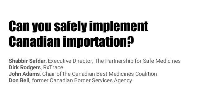 Can you safely implement Canadian importation? Shabbir Safdar, Executive Director, The Partnership for Safe Medicines Dirk...