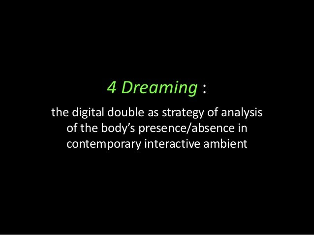 4 Dreaming : the digital double as strategy of analysis of the body's presence/absence in contemporary interactive ambient