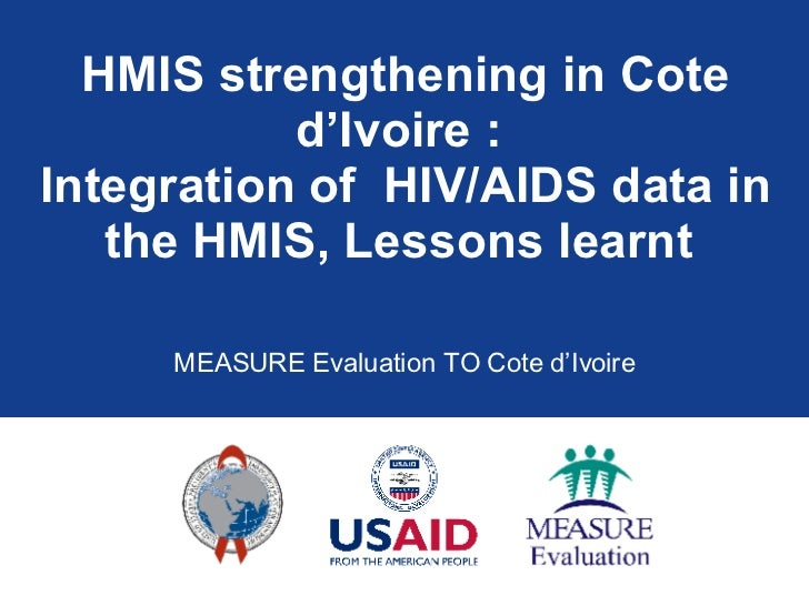 HMIS strengthening in Cote d'Ivoire :  Integration of  HIV/AIDS data in the HMIS, Lessons learnt  MEASURE Evaluation TO Co...
