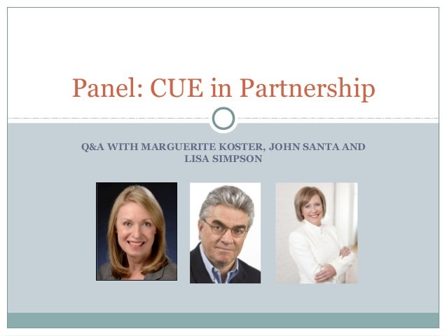 Q&A WITH MARGUERITE KOSTER, JOHN SANTA AND LISA SIMPSON Panel: CUE in Partnership