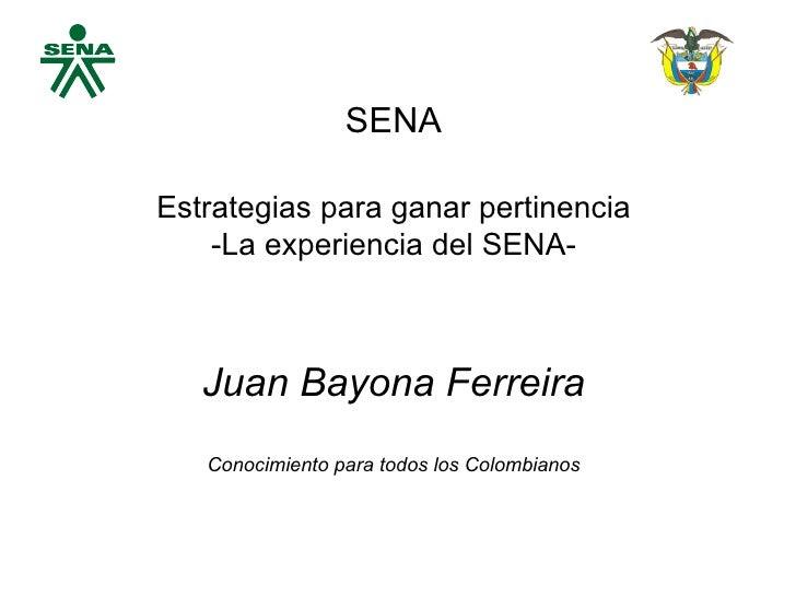 SENA Estrategias para ganar pertinencia -La experiencia del SENA- Juan Bayona Ferreira Conocimiento para todos los Colombi...