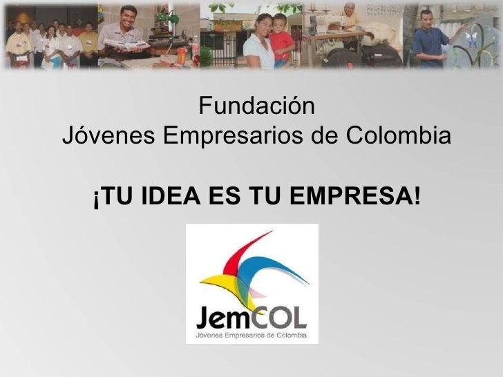 Fundación Jóvenes Empresarios de Colombia ¡TU IDEA ES TU EMPRESA!