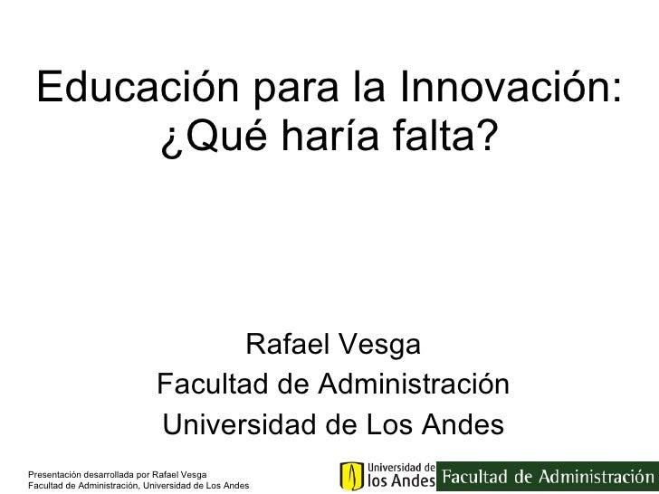 Educación para la Innovación: ¿Qué haría falta? Rafael Vesga Facultad de Administración Universidad de Los Andes