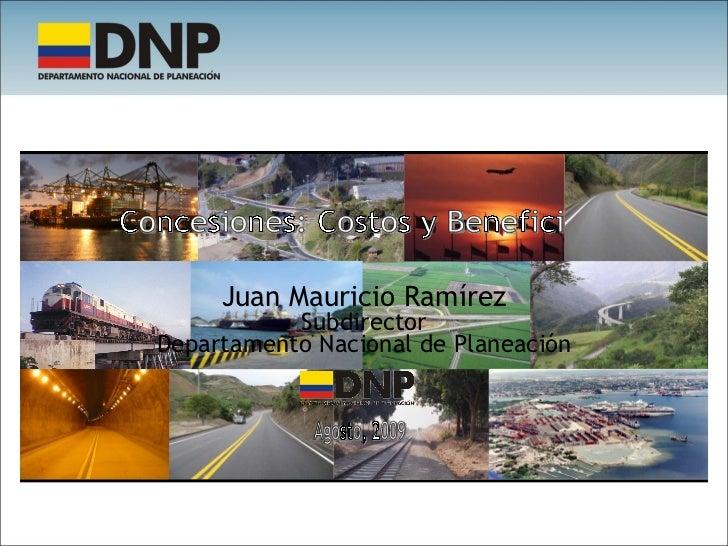 Juan Mauricio Ramírez Subdirector Departamento Nacional de Planeación Concesiones: Costos y Beneficios Agosto, 2009