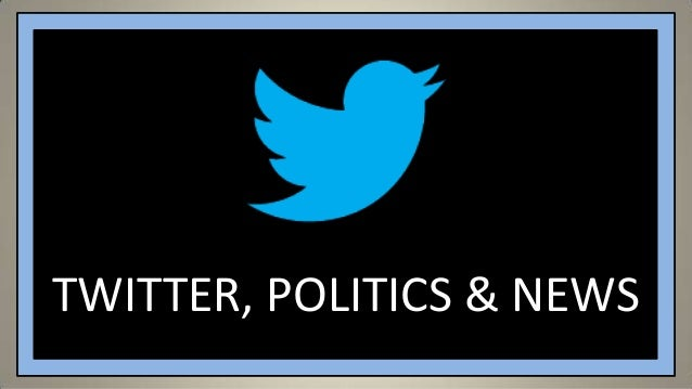 TWITTER, POLITICS & NEWS