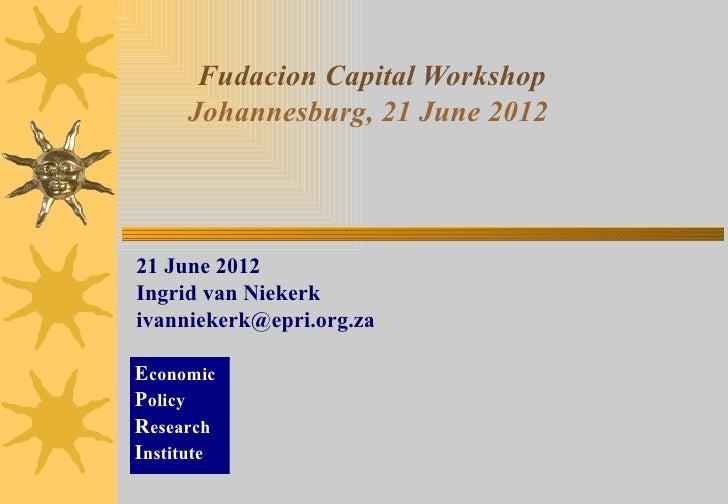 Fudacion Capital Workshop     Johannesburg, 21 June 201221 June 2012Ingrid van Niekerkivanniekerk@epri.org.zaEconomicPolic...
