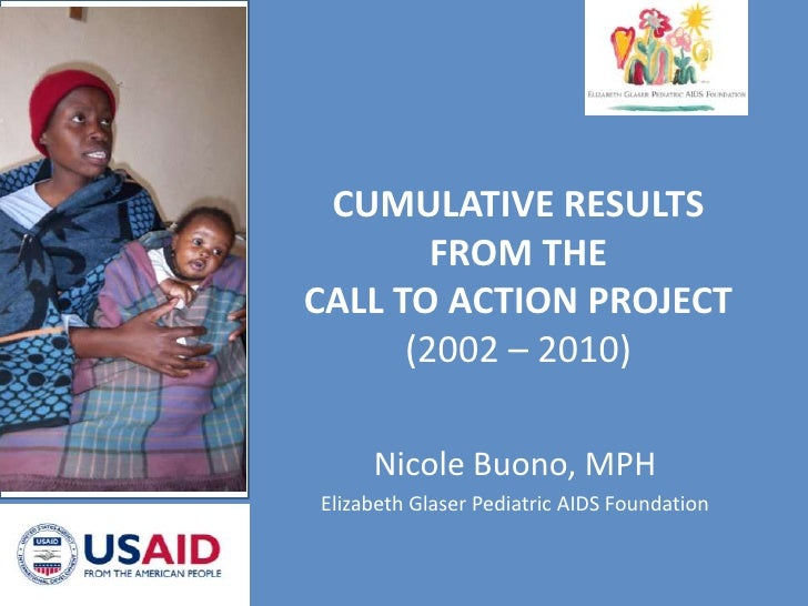 CUMULATIVE RESULTS FROM THE  CALL TO ACTION PROJECT (2002 – 2010)<br />Nicole Buono, MPH<br />Elizabeth Glaser Pediatric A...