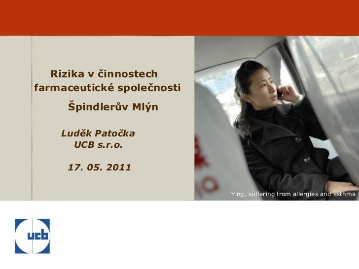 Rizika v činnostech  farmaceutické společnosti   Špindlerův Mlýn       Luděk Patočka   UCB s.r.o.     17. 05. 2011