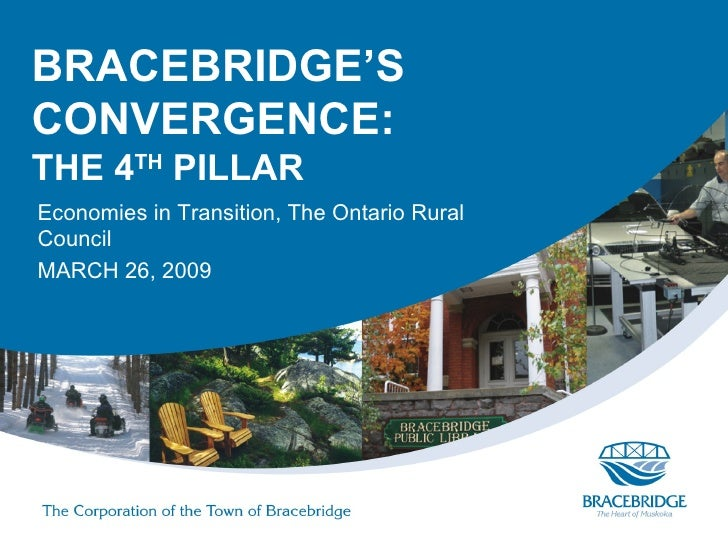 BRACEBRIDGE'S CONVERGENCE: THE 4TH PILLAR Economies in Transition, The Ontario Rural Council MARCH 26, 2009
