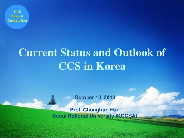 CCS Policy & Cooperation  Current Status and Outlook of CCS in Korea October 10, 2013 ` Prof. Chonghun Han Seoul National ...