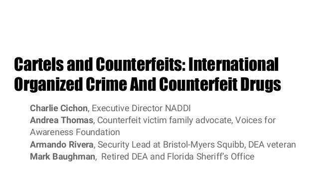Cartels and Counterfeits: International Organized Crime And Counterfeit Drugs Charlie Cichon, Executive Director NADDI And...
