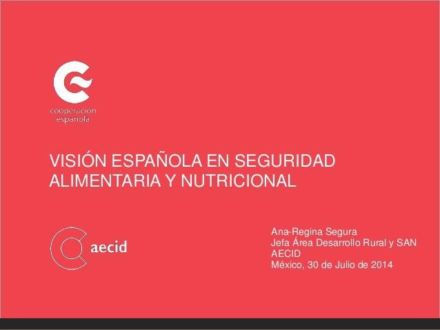 VISIÓN ESPAÑOLA EN SEGURIDAD ALIMENTARIA Y NUTRICIONAL Ana-Regina Segura Jefa Área Desarrollo Rural y SAN AECID México, 30...