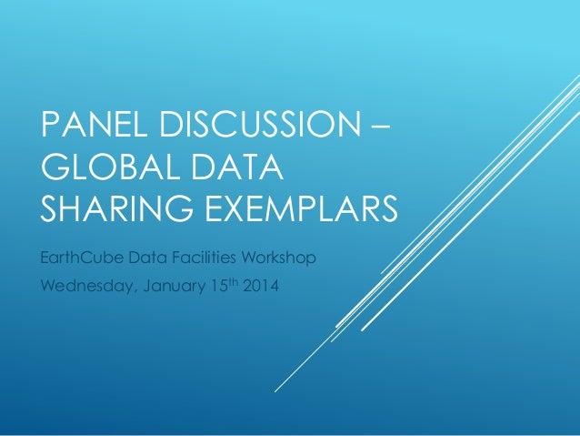 PANEL DISCUSSION – GLOBAL DATA SHARING EXEMPLARS EarthCube Data Facilities Workshop Wednesday, January 15th 2014