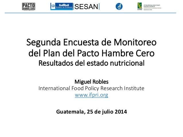 Guatemala, 25 de julio 2014 Segunda Encuesta de Monitoreo del Plan del Pacto Hambre Cero Resultados del estado nutricional...