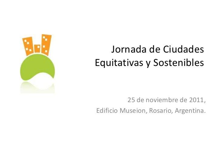 Jornada de CiudadesEquitativas y Sostenibles          25 de noviembre de 2011,Edificio Museion, Rosario, Argentina.