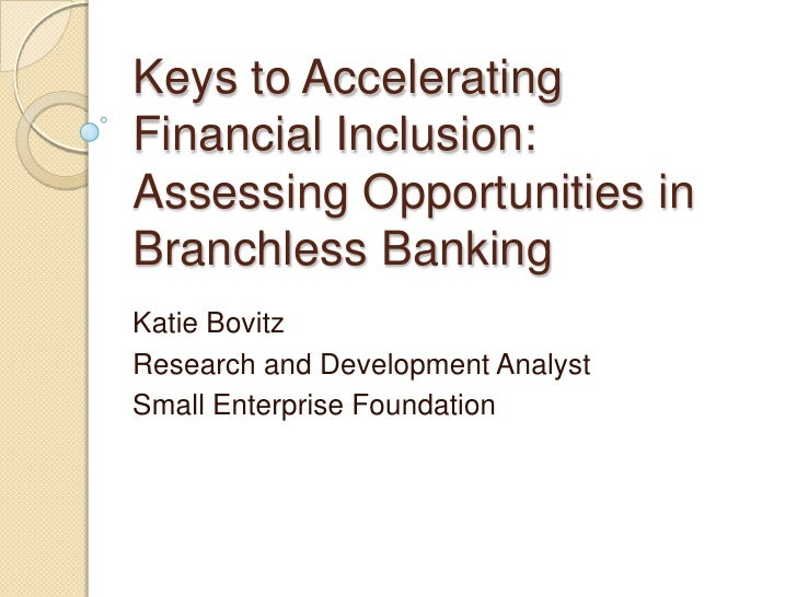 Keys to AcceleratingFinancial Inclusion:Assessing Opportunities inBranchless BankingKatie BovitzResearch and Development A...