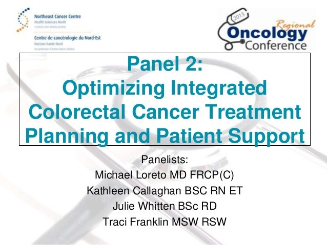 Panel 2: Optimizing Integrated Colorectal Cancer Treatment Planning and Patient Support Panelists: Michael Loreto MD FRCP(...