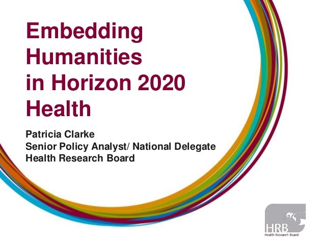 Embedding Humanities in Horizon 2020 Health Patricia Clarke Senior Policy Analyst/ National Delegate Health Research Board