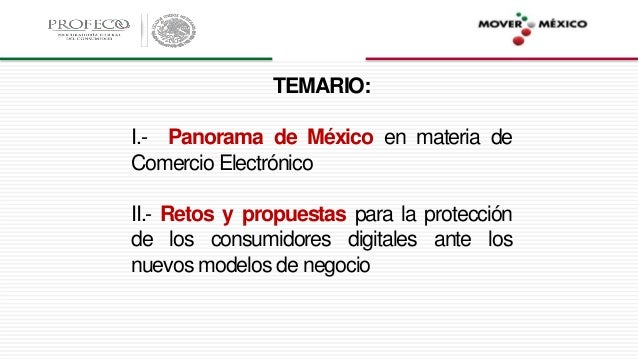 TEMARIO: I.- Panorama de México en materia de Comercio Electrónico II.- Retos y propuestas para la protección de los consu...