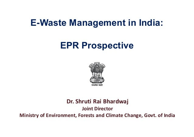 E-Waste Management in India: Dr. Shruti Rai Bhardwaj Joint Director Ministry of Environment, Forests and Climate Change, G...