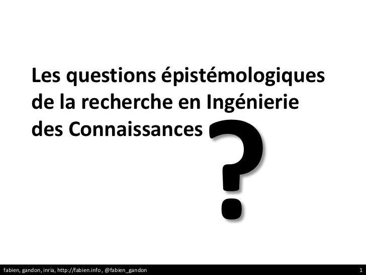 Les questions épistémologiques de la recherche en Ingénierie des Connaissances<br />?<br />fabien, gandon, inria, http://f...