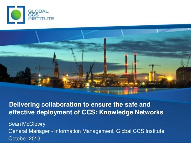 Delivering collaboration to ensure the safe and effective deployment of CCS: Knowledge Networks Sean McClowry General Mana...