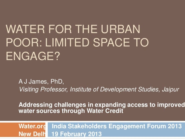 WATER FOR THE URBANPOOR: LIMITED SPACE TOENGAGE?  A J James, PhD,  Visiting Professor, Institute of Development Studies, J...