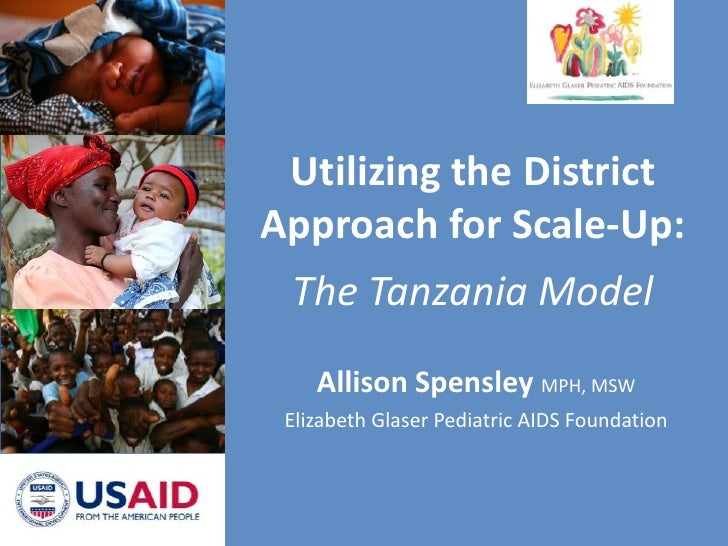 Utilizing the District Approach for Scale-Up:The Tanzania Model<br />Allison Spensley MPH, MSW<br />Elizabeth Glaser Pedia...