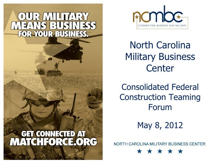 North Carolina Military Business       CenterConsolidated FederalConstruction Teaming       Forum    May 8, 2012