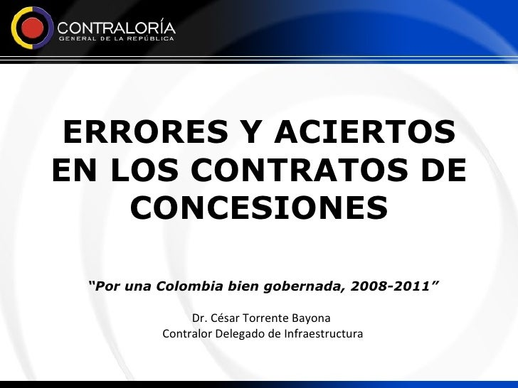 """ERRORES Y ACIERTOS EN LOS CONTRATOS DE CONCESIONES """" Por una Colombia bien gobernada, 2008-2011"""" Dr. César Torrente Bayona..."""