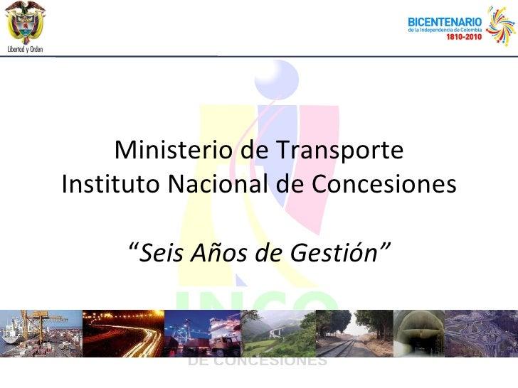 """Ministerio de Transporte Instituto Nacional de Concesiones """" Seis Años de Gestión"""""""