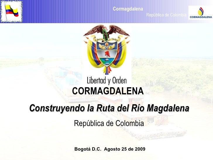 CORMAGDALENA  Construyendo la Ruta del Río Magdalena República de Colombia Bogotá D.C.  Agosto 25 de 2009