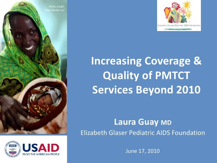 Photo Credit: Nigel Barker LLC<br />Increasing Coverage & Quality of PMTCT Services Beyond 2010<br />Laura Guay MD<br />El...