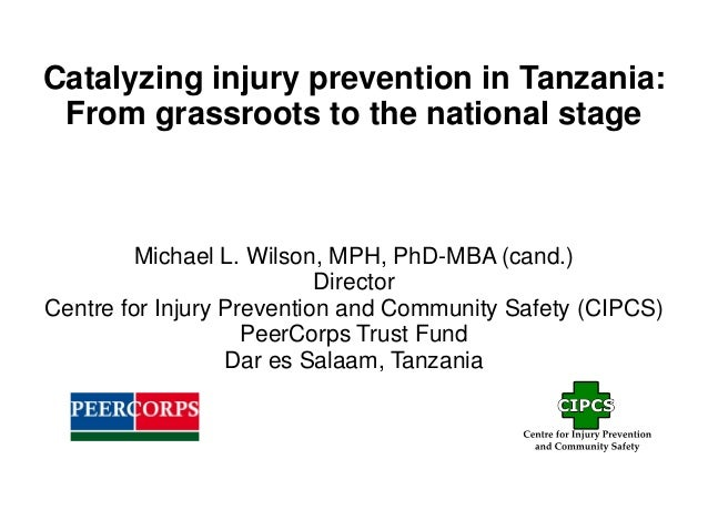 Catalyzing injury prevention in Tanzania: From grassroots to the national stage Michael L. Wilson, MPH, PhD-MBA (cand.) Di...