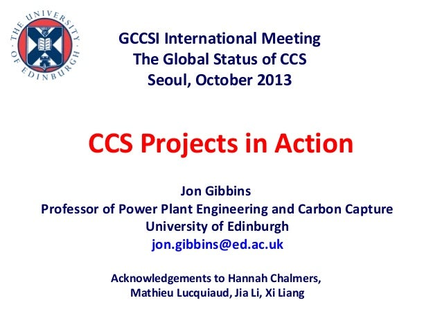GCCSI International Meeting The Global Status of CCS Seoul, October 2013  CCS Projects in Action Jon Gibbins Professor of ...