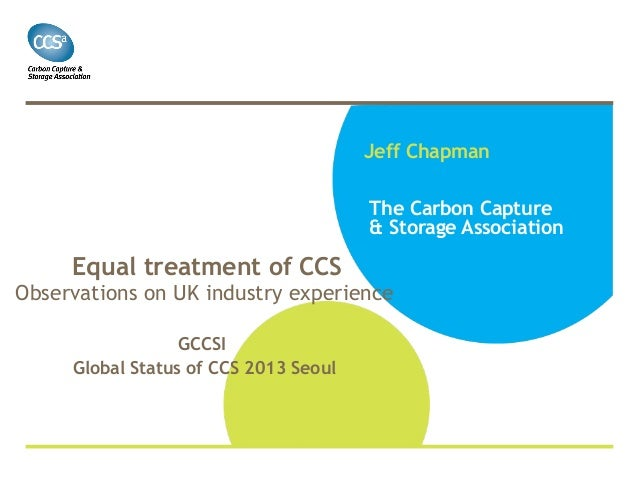 Jeff Chapman The Carbon Capture & Storage Association  Equal treatment of CCS  Observations on UK industry experience GCCS...