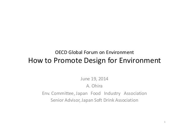 OECD Global Forum on Environment How to Promote Design for Environment June 19, 2014 A. Ohira Env. Committee, Japan Food I...