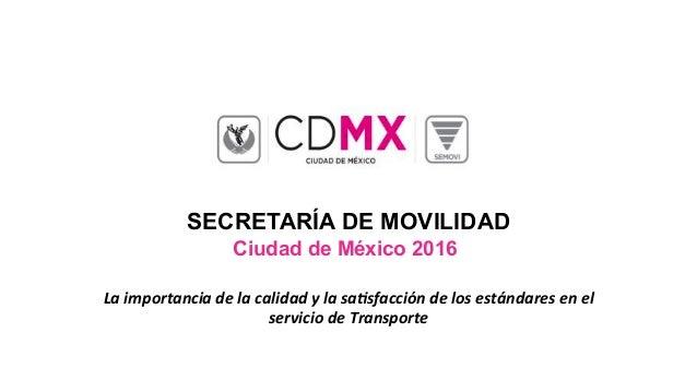 SECRETARÍA DE MOVILIDAD Ciudad de México 2016 Laimportanciadelacalidadylasa1sfaccióndelosestándaresenel servi...