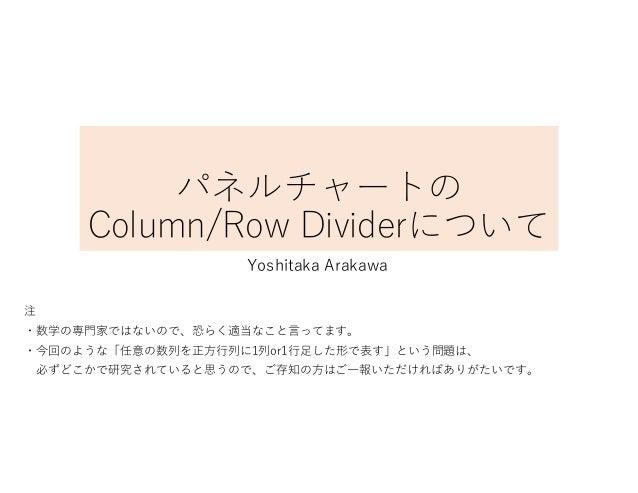 パネルチャートの Column/Row Dividerについて Yoshitaka Arakawa 注 ・数学の専門家ではないので、恐らく適当なこと言ってます。 ・今回のような「任意の数列を正方行列に1列or1行足した形で表す」という問題は、 ...