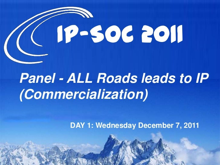 IP-SOC 2011Panel - ALL Roads leads to IP(Commercialization)       DAY 1: Wednesday December 7, 2011