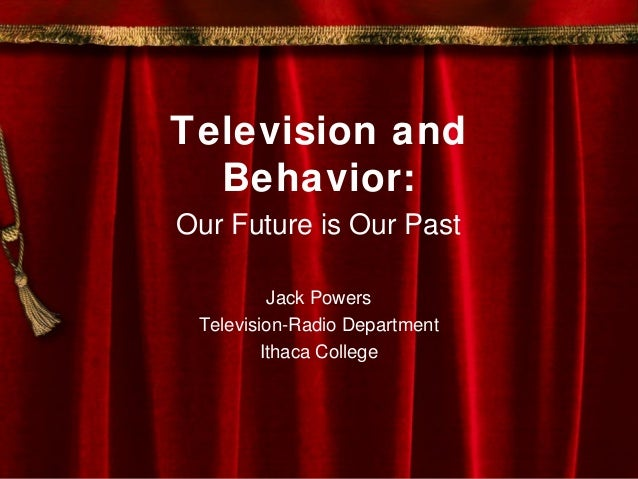 Television and Behavior: Our Future is Our Past Jack Powers Television-Radio Department Ithaca College
