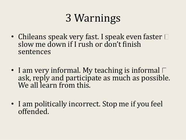 3 Warnings • Chileans speak very fast. I speak even faster slow me down if I rush or don't finish sentences • I am very in...