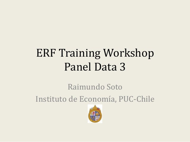 ERF Training Workshop Panel Data 3 Raimundo Soto Instituto de Economía, PUC-Chile