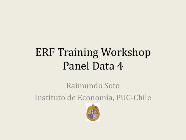ERF Training Workshop Panel Data 4 Raimundo Soto Instituto de Economía, PUC-Chile