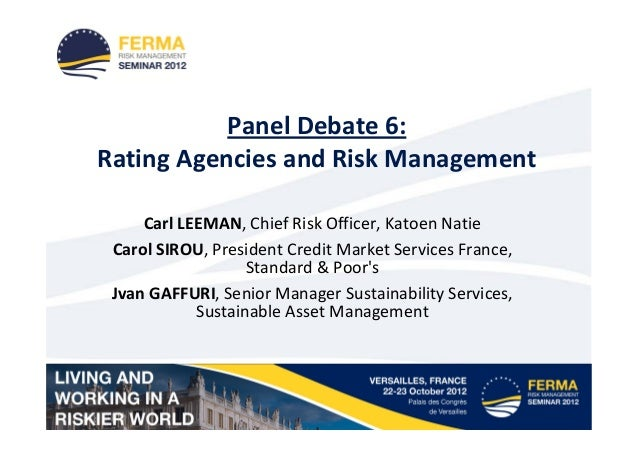 Panel Debate 6:Rating Agencies and Risk Management     Carl LEEMAN, Chief Risk Officer, Katoen Natie Carol SIROU, Presiden...