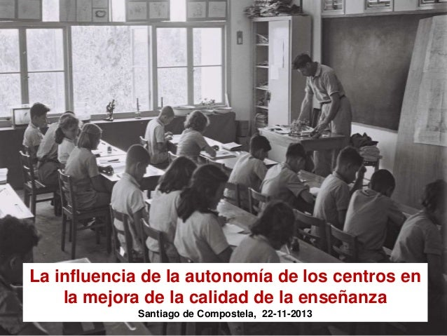 La influencia de la autonomía de los centros en la mejora de la calidad de la enseñanza Santiago de Compostela, 22-11-2013