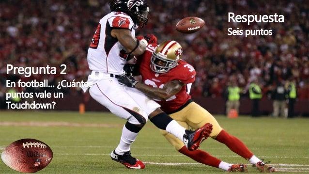 Pregunta 2 En football… ¿Cuántos puntos vale un Touchdown? Respuesta Seis puntos