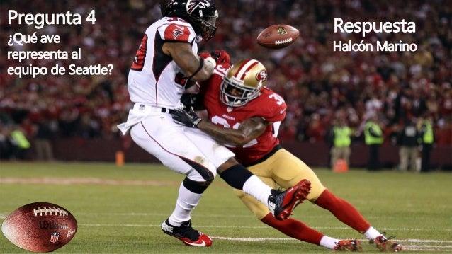 Pregunta 4 ¿Qué ave representa al equipo de Seattle? Respuesta Halcón Marino
